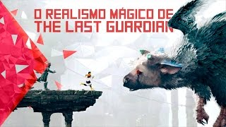 O Realismo Mágico de The Last Guardian