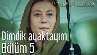 İstanbullu Gelin 5. Bölüm - Dimdik Ayaktayım