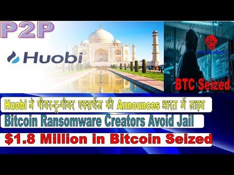 Huobi Announces P2P Exchange launch India, Bitcoin Ransomware Creators Avoid Jail, Bitcoin Seized