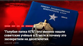 ГОЛУБАЯ ПАПКА  КГБ: что именно нашли советские учёные в Египте и почему это засекретили.