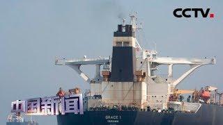 [中国新闻] 被扣伊朗油轮驶离直布罗陀 直布罗陀拒绝美国扣押伊朗油轮要求 | CCTV中文国际