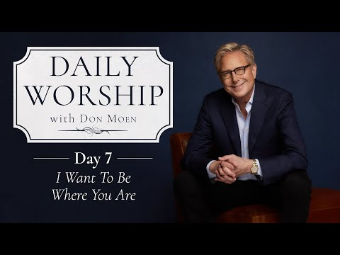 Daily Worship with Don Moen | Day 7 (I Want to Be Where You Are)