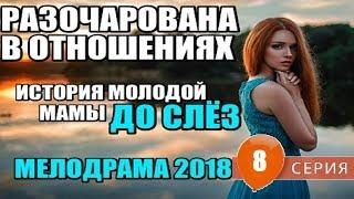 ЗАЖИТОЧНАЯ МАМА  РАЗОЧАРОВАНА В ОТНОШЕНИЯХ 8 серия. Русские мелодрамы фильмы о любви 2018 HD
