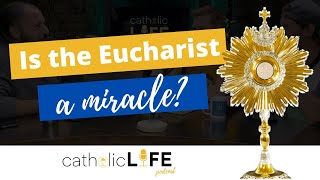 CLP 7: Is the Eucharist a Miracle? | Catholic Life Podcast