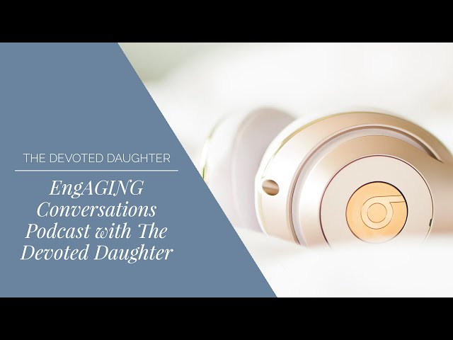 EngAGING Conversations Podcast with The Devoted Daughter