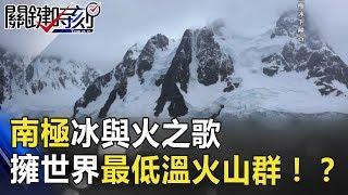 南極「冰與火之歌」 擁世界最低溫、火山群的背後!? 關鍵時刻 20180702-6 黃創夏
