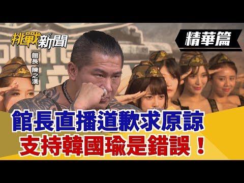 【挑戰精華】天地不容!館長直播道歉求原諒 支持韓國瑜是錯誤!