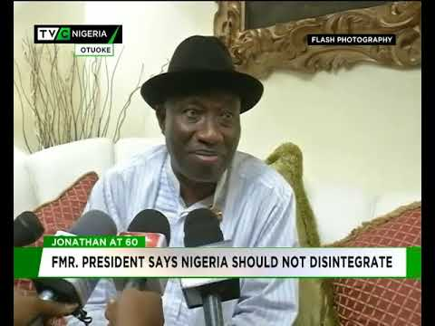 Jonathan @ 60 : Ex-President says Nigeria should not disintegrate