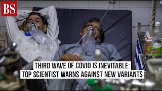 Third wave of Covid is inevitable: Top scientist warns against new variants