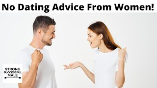 5 Reasons Men Should NEVER Take Dating Advice From Women
