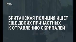 Британская полиция ищет еще двоих причастных к отравлению Скрипалей / Новости