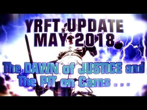 YRFT Update MAY 2018 - The DAWN of JUSTICE and The PIT on CAMS