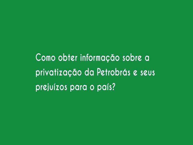 Como obter informação sobre a privatização da Petrobrás e seus prejuízos para o país?