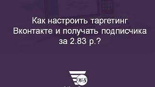 Як націлити Вконтакте і отримувати передплатника за 2.83 р.?