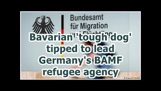 Bavarian 'tough dog' tipped to lead Germany's BAMF refugee agency