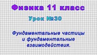 Физика 11 класс (Урок№30 - Фундаментальные частицы и фундаментальные взаимодействия.)