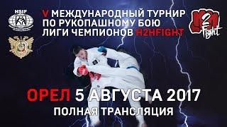 V Международный турнир по рукопашному бою Лиги чемпионов H2HFIGHT. Орел, 5 августа 2017 г.