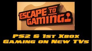 PS2 & 1st XBOX gaming on new TVs VIDEO, Escape To Gaming