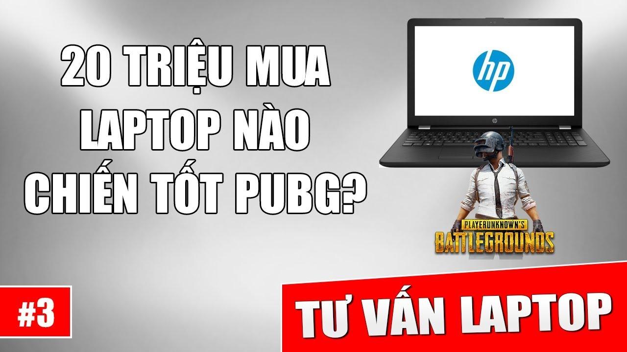 Hỏi đáp Laptop 3: Tầm giá 20 triệu mua laptop nào chiến ngon PUBG?