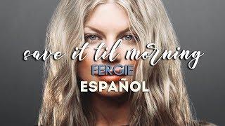 Fergie // Save It Til Morning [Traducida al español]