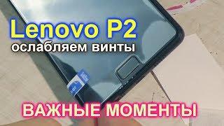 Важные моменты ослабления винтов на Lenovo P2