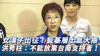 女漢子出征!不畏挑戰艱困選區 藍營基層士氣大振 洪秀柱:不能放棄台南支持者!