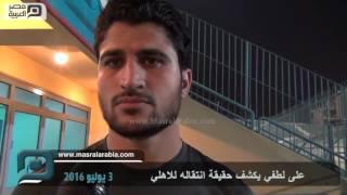مصر العربية | على لطفي يكشف حقيقة انتقاله للاهلي