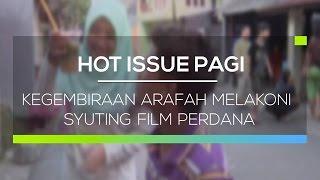 Kegembiraan Arafah Melakoni Syuting Film Perdana - Hot Issue Pagi