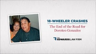 The Edwards Law Firm Video - 18-Wheeler Crashes: The End of the Road for Doroteo Gonzalez   The Edwards Law Firm