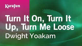 Karaoke Turn It On, Turn It Up, Turn Me Loose - Dwight Yoakam *