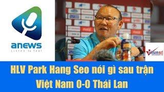 HLV Park Hang Seo nói gì sau trận Việt Nam 0-0 Thái Lan