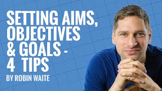 Setting Aims, Objectives & Goals - 4 Top Tips