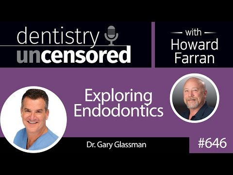 646 Exploring Endodontics with Gary Glassman : Dentistry Uncensored with Howard Farran