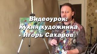 Видео урок - Кухня художника. - Игорь Сахаров. Как подобрать кисти, краски, холсты для живописи