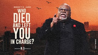 Who Died and Left You in Charge? - Bishop T.D.Jakes