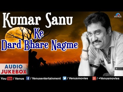 Kumar Sanu Ke Dard Bhare Nagme : Best Bollywood Hindi Sad Sgs  Audio Jukebox