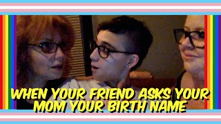 FTM PROBLEMS: FRIEND ASKS BIRTH NAME