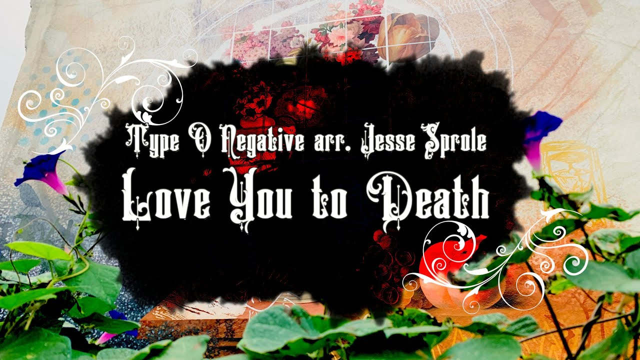 Type O Negative - arr. Jesse Sprole - Love You to Death
