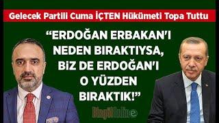 İçten Erdoğan Erbakanı neden bıraktıysa, biz de Erdoğanı o yüzden bıraktık gelecekpartisi