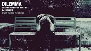 Dilemma | Deep Progressive House Set | 2019 Mixed By Johnny M | DEM Radio Podcast