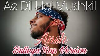 Bulleya Rap Version   Ae Dil Hai Mushkil   Ansh   Hindi Rap 2020