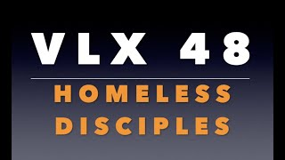 VLX 48:  Homeless Disciples