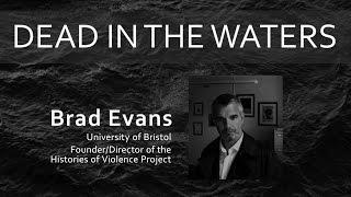 Dead in the Waters – Talk by Brad Evans, University of Bristol