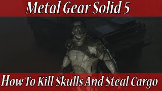 Metal Gear Solid 5 How To Kill Skulls And Steal Cargo