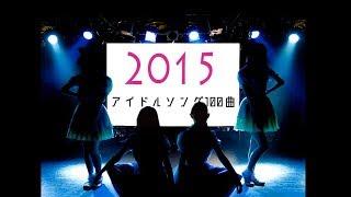 2015年(一部2014年12月)にリリース又は初披露された女性アイドル楽曲...