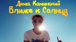 Смотреть клип Дима Каминский - Ближе К Солнцу