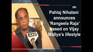 Pahlaj Nihalani announces 'Rangeela Raja' based on Vijay Mallya's lifestyle - ANI News