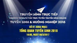 [Trực tiếp] Tư vấn trực tuyến 2018 số 01 (Khai mạc): Tổng quan tuyển sinh 2018