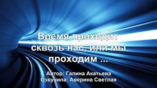 Время проходит сквозь нас или мы проходим. Галина Акатьева
