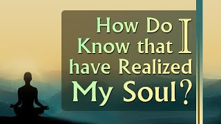 How Do I Know that I have Realized My Soul?